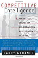 Competitive Intelligence : How to Gather, Analyze, and Use Information to Move Your Business to the Top by Larry Kahaner(1998-02-11)