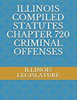 ILLINOIS COMPILED STATUTES CHAPTER 720 CRIMINAL OFFENSES