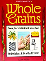 Whole Grains: Grow, Harvest, and Cook Your Own