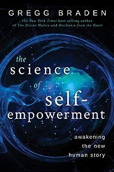 The Science of Self-Empowerment: Awakening the New Human Story by [Braden, Gregg]