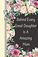 Behind Every Great Daughter Is A Amazing Mom: A Mothers Love Creative Lined Writing Journal