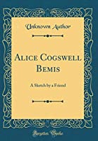 Alice Cogswell Bemis: A Sketch by a Friend (Classic Reprint)
