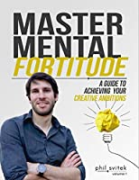 Master Mental Fortitude: A Guide to Achieving Your Creative Ambitions - Volume1 (Phil Svitek Educational Series for Creatives)