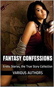 Fantasy Confessions: Erotic Stories, the True Story Collection (Erotic World Stories Book 1) by [Authors, Various, Yamada, Aiko, Koy, K.Y., Sonatra, Jeena, Kapoor, Anni, Mubaba, Tara]