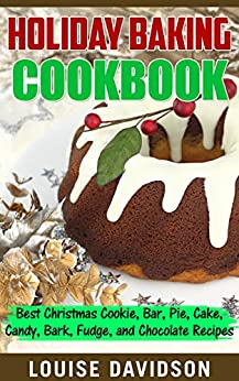 Holiday Baking Cookbook: Best Christmas Cookie, Pie, Bar, Cake, Candy, Bark, Fudge, and Chocolate Recipes by [Davidson, Louise]