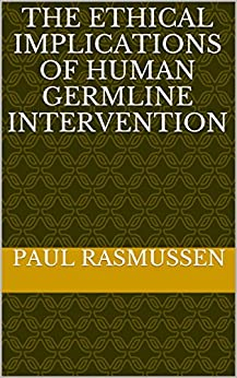 The Ethical Implications of Human Germline Intervention by [Rasmussen, Paul]