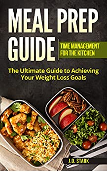 Meal Prep Guide:  Time Management for the Kitchen: The Ultimate Guide to Acheiving Your Weight Loss Goals by [Stark, J.D.]