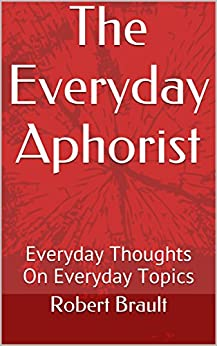 The Everyday Aphorist: Everyday Thoughts On Everyday Topics by [Brault, Robert]