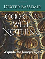 Cooking With Nothing: A guide for hungry eyes