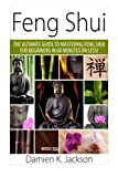 Feng Shui: The Ultimate Guide to Mastering Feng Shui for Beginners in 60 Minutes or Less!
