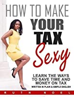 How to Make Your Tax Sexy: Written in Plain & Simple English