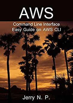 AWS Command Line Interface: Easy Guide on AWS CLI by [N. P., Jerry ]