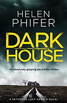 Dark House: An absolutely gripping serial killer thriller (Detective Lucy Harwin crime thriller series Book 1) by [Phifer, Helen]