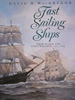 Fast Sailing Ships: Their Design and Construction, 1775-1875