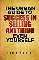 The Urban Guide To Success In Selling Anything Even Yourself: 25 Guiding Principles to Following Your Dream
