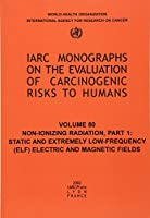 Non-ionizing Radiation: Static & Extremely Low-frequency Elf Electric & Magnetic Fields (IARC Monographs on the Evaluation of the Carcinogenic Risk of Chemicals to Humans)