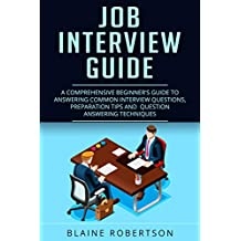 Job Interview Guide: A Comprehensive Beginner's guide to answering common interview questions, preparation tips and  question answering techniques