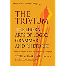 Trivium: The Liberal Arts of Logic, Grammar & Rhetoric: The Liberal Arts of Logic, Grammar and Rhetoric
