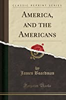America, and the Americans (Classic Reprint)