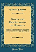 Woman, and Her Relations to Humanity: Gleams of Celestial Light on the Genesis and Development of the Body, Soul, and Spirit, and Consequent Moralization of the Human Family (Classic Reprint)