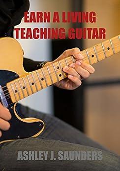 Earn A Living Teaching Guitar by [Saunders, Ashley]