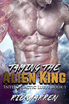 Taming the Alien King: Sci-Fi Alien Royalty Romance (Intergalactic Lurve Book 1) by [Warren, Rie]