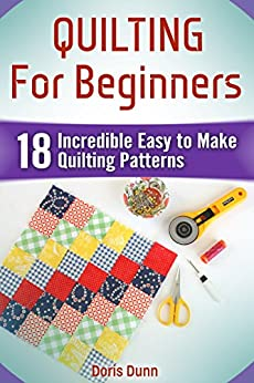 Quilting For Beginners: 18 Incredible Easy to Make Quilting Patterns by [Dunn, Doris]