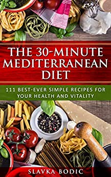 The 30-minute Mediterranean diet: 111 best-ever simple recipes for your health and vitality (Balkan food Book 2) by [Bodic, Slavka]
