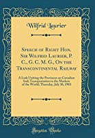 Speech of Right Hon. Sir Wilfrid Laurier, P. C., G. C. M. G., on the Transcontinental Railway: A Link Uniting the Provinces on Canadian Soil; Transportation to the Markets of the World; Thursday, July 30, 1903 (Classic Reprint)