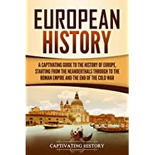 European History: A Captivating Guide to the History of Europe, Starting from the Neanderthals Through to the Roman Empire and the End of the Cold War