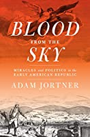 Blood from the Sky: Miracles and Politics in the Early American Republic (Jeffersonian America)