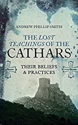 The Lost Teachings of the Cathars: Their Beliefs and Practices (English Edition)