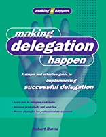 Making Delegation Happen: A Simple and Effective Guide to Implementing Successful Delegation (Making It Happen Series)