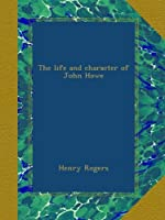 The life and character of John Howe
