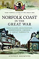 Norfolk Coast in the Great War: King's Lynn, Hunstanton, Sheringham, Cromer & Great Yarmouth (Your Towns and Cities in the Great War)