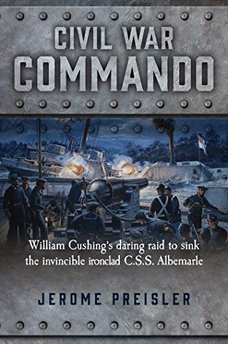 Civil War Commando: William Cushing's Daring Raid to Sink the Invincible Ironclad C.S.S. Albemarle (English Edition)