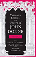 The Variorum Edition of the Poetry of John Donne, Volume 4.1: The Songs and Sonnets: Part 1: General and Topical Commentary