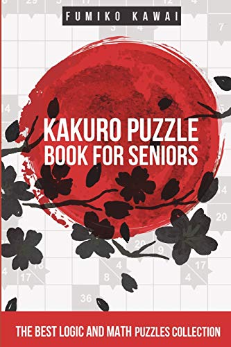 Kakuro Puzzle Book For Seniors: The Best Logic and...