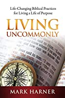 Living Uncommonly: Life-Changing Biblical Practices For Living A Life Of Purpose