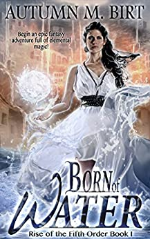 Born of Water: Elemental Magic & Epic Fantasy Adventure (The Rise of the Fifth Order Book 1) by [Birt, Autumn M.]