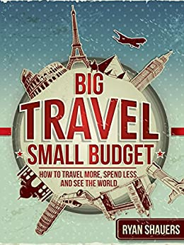 Big Travel, Small Budget: How to Travel More, Spend Less, and See the World by [Shauers, Ryan]