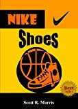 NIKE スポーツ Nike Shoes; Discover The Legacy Of Nike Shoes As You Learn About How Nike Started, Sponsored Great Athletes, Created Top-Rated Shoes, Made Their Slogan A Sports Philosophy And More (English Edition)