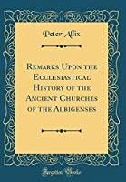 Remarks Upon the Ecclesiastical History of the Ancient Churches of the Albigenses (Classic Reprint)