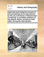 A Genuine and Authentic Account of the Proceedings at the Late Election for the City and Liberty of Westminster. Containing, a Complete Collection of the Papers, Letters, Printed on Both Sides, During the Said Election