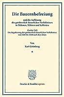 Die Bauernbefreiung: und die Aufloesung des gutsherrlich-baeuerlichen Verhaeltnisses in Boehmen, Maehren und Schlesien. Zweiter Teil: Die Regulierung der gutsherrlich-baeuerlichen Verhaeltnisse von 1680 bis 1848 nach den Akten