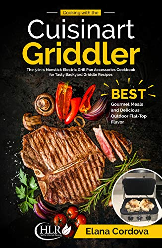 Cooking with the Cuisinart Griddler: The 5-in-1 Nonstick Electric Grill Pan Accessories Cookbook for Tasty Backyard Griddle Recipes: Best Gourmet Meals ... Flavor (Griddle Cooking 1) (English Edition)