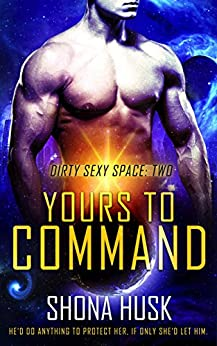 Yours to Command: sci fi space opera romance (Dirty Sexy Space Book 2) by [Husk, Shona]