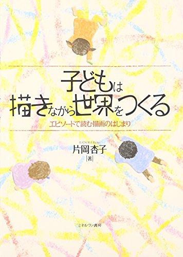子どもは描きながら世界をつくる: エピソードで読む描画のはじまり