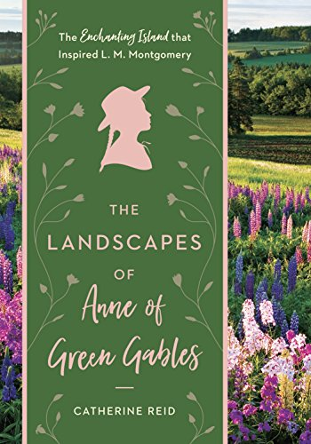 The Landscapes of Anne of Green Gables: The Enchanting Island that Inspired L. M. Montgomery (English Edition)