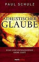 Atheistischer Glaube: Eine Lebensphilosophie ohne Gott